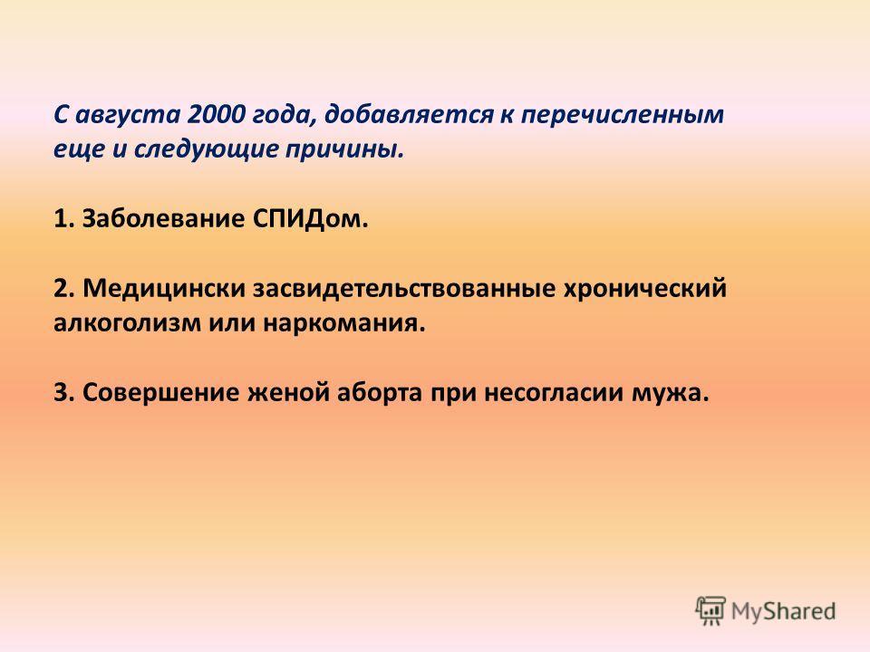 С августа 2000 года, добавляется к перечисленным еще и следующие причины. 1. Заболевание СПИДом. 2. Медицински засвидетельствованные хронический алкоголизм или наркомания. 3. Совершение женой аборта при несогласии мужа.