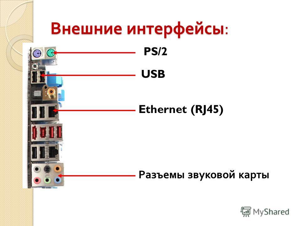Внешние интерфейсы : PS/2 USB Ethernet (RJ45) Разъемы звуковой карты