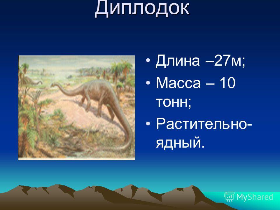 Диплодок Длина –27м; Масса – 10 тонн; Растительно- ядный.