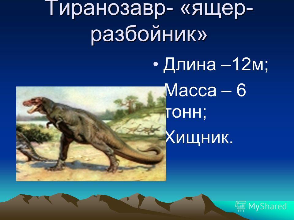 Тиранозавр- «ящер- разбойник» Длина –12м; Масса – 6 тонн; Хищник.