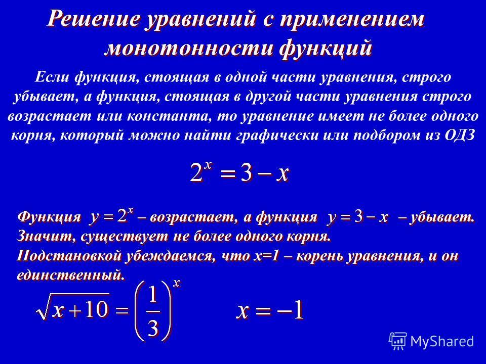 Решение уравнений с применением монотонности функций Решение уравнений с применением монотонности функций Если функция, стоящая в одной части уравнения, строго убывает, а ф ункция, стоящая в другой части уравнения строго возрастает или константа, то