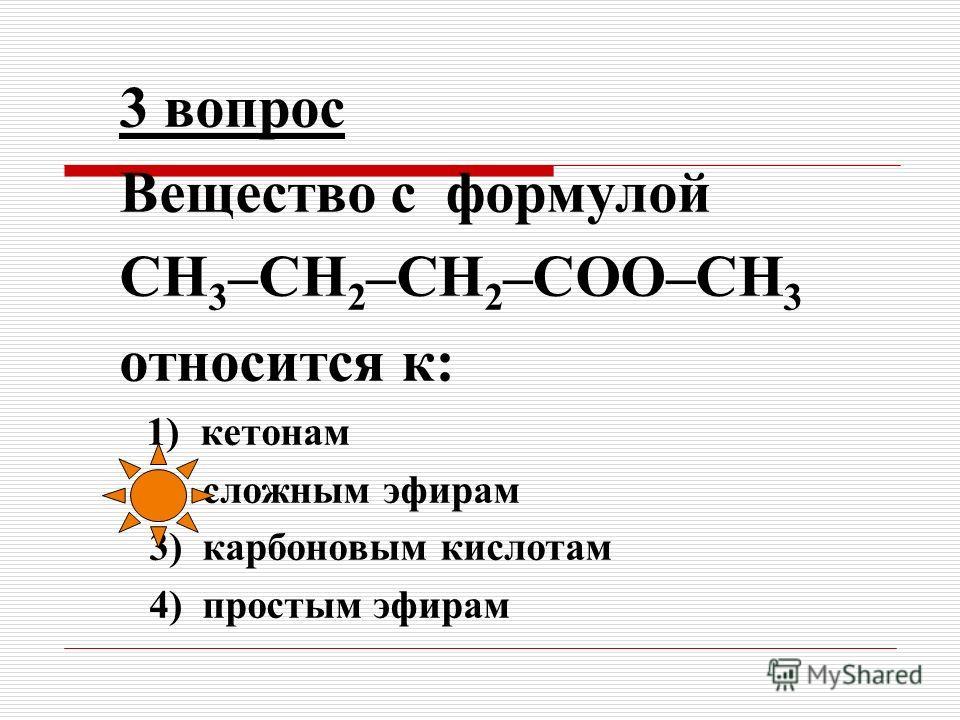2 вопрос Вещество состава C 3 H 6 O 2 может быть отнесено к классу: 1) предельных двухатомных спиртов 2) кетонов 3) сложных эфиров 4) простых эфиров