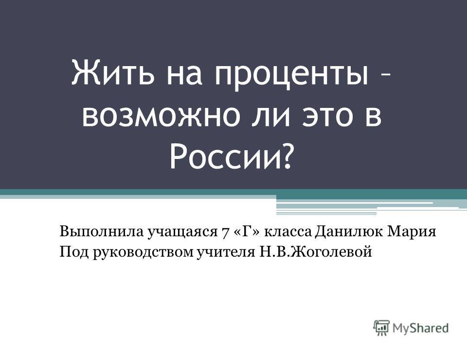 Жить на проценты – возможно ли это в России? Выполнила учащаяся 7 «Г» класса Данилюк Мария Под руководством учителя Н.В.Жоголевой