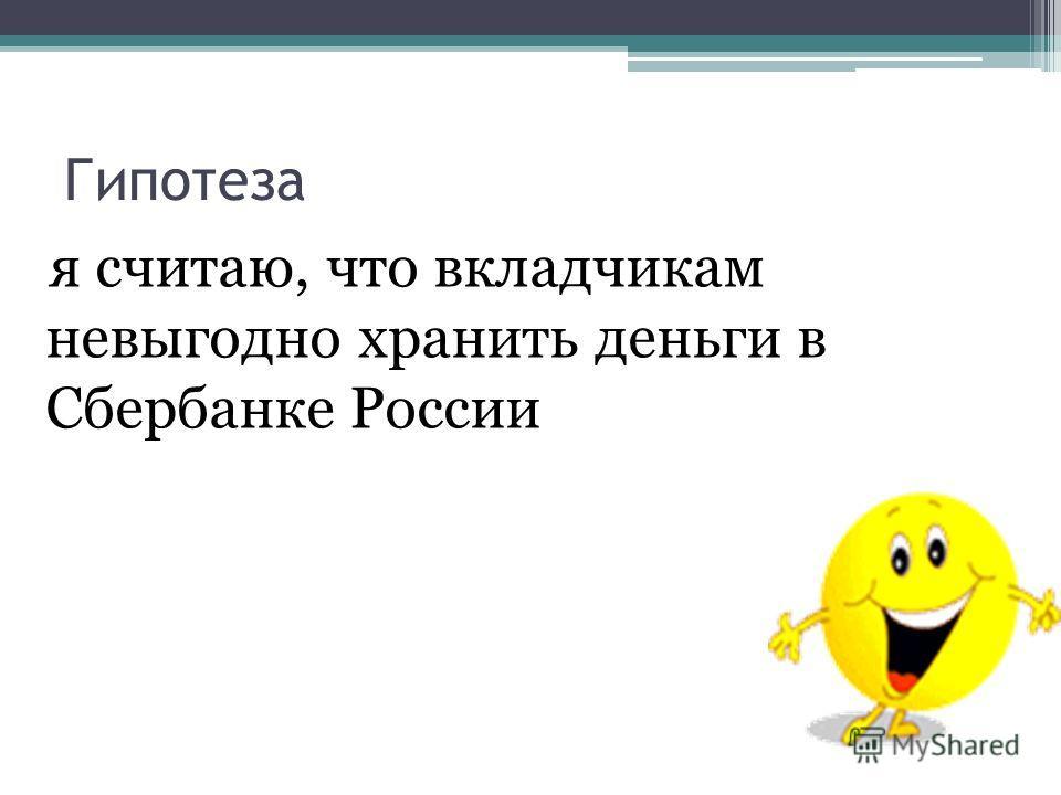 Гипотеза я считаю, что вкладчикам невыгодно хранить деньги в Сбербанке России