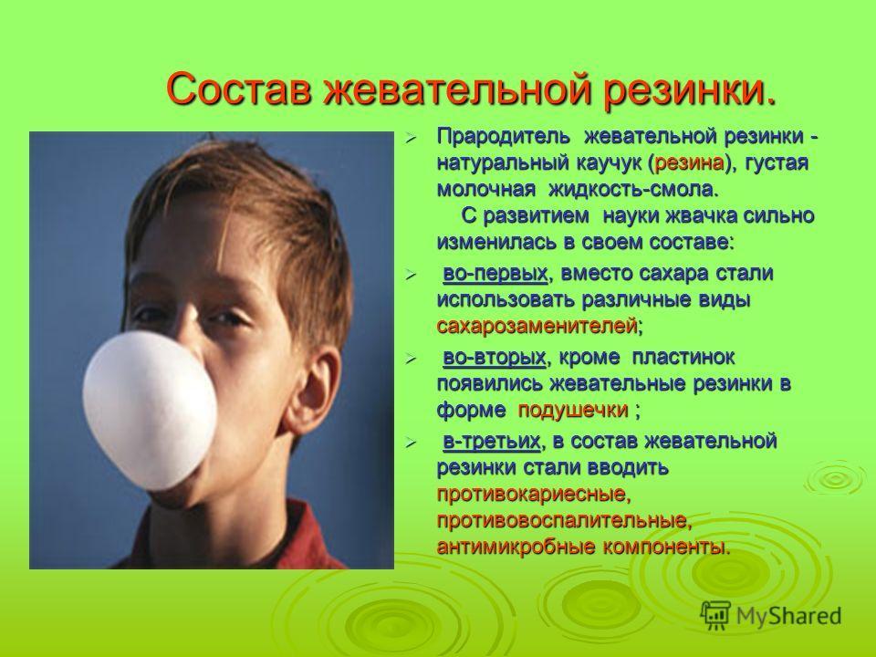 Состав жевательной резинки. Состав жевательной резинки. Прародитель жевательной резинки - натуральный каучук (резина), густая молочная жидкость-смола. С развитием науки жвачка сильно изменилась в своем составе: Прародитель жевательной резинки - натур