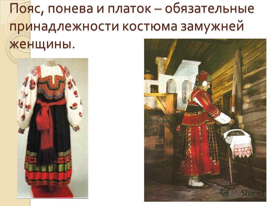 Пояс, понева и платок – обязательные принадлежности костюма замужней женщины.