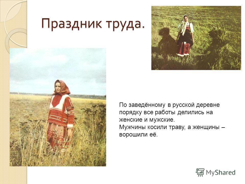 Праздник труда. По заведённому в русской деревне порядку все работы делились на женские и мужские. Мужчины косили траву, а женщины – ворошили её.