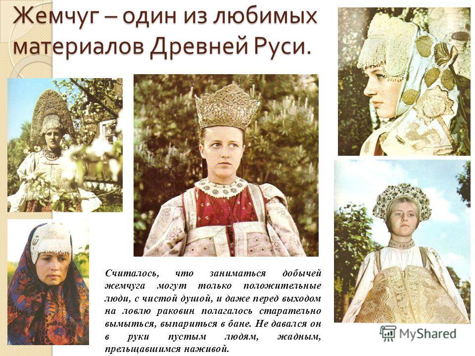 Жемчуг – один из любимых материалов Древней Руси. Считалось, что заниматься добычей жемчуга могут только положительные люди, с чистой душой, и даже перед выходом на ловлю раковин полагалось старательно вымыться, выпариться в бане. Не давался он в рук