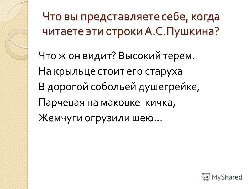 Что вы представляете себе, когда читаете эти троки А. С. Пушкина ? Что вы представляете себе, когда читаете эти с троки А. С. Пушкина ? Что ж он видит ? Высокий терем. На крыльце стоит его старуха В дорогой собольей душегрейке, Парчевая на маковке ки