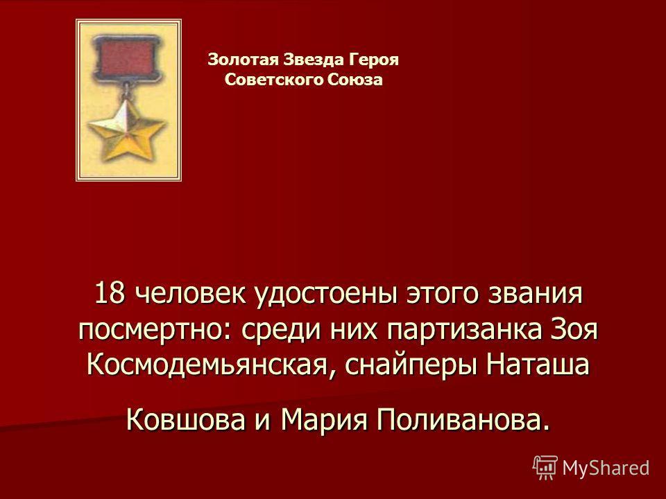 Золотая Звезда Героя Советского Союза 18 человек удостоены этого звания посмертно: среди них партизанка Зоя Космодемьянская, снайперы Наташа Ковшова и Мария Поливанова.