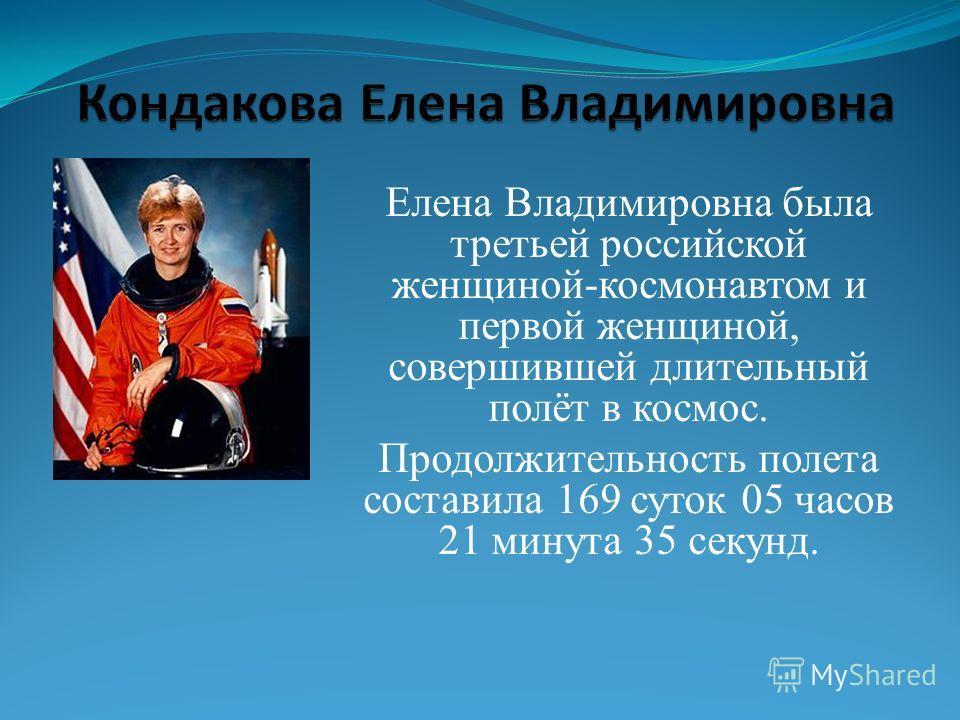 Елена Владимировна была третьей российской женщиной-космонавтом и первой женщиной, совершившей длительный полёт в космос. Продолжительность полета составила 169 суток 05 часов 21 минута 35 секунд.