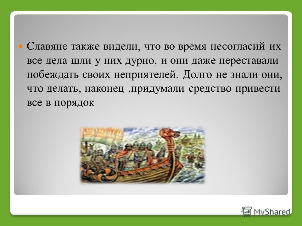 Славяне также видели, что во время несогласий их все дела шли у них дурно, и они даже переставали побеждать своих неприятелей. Долго не знали они, что делать, наконец,придумали средство привести все в порядок