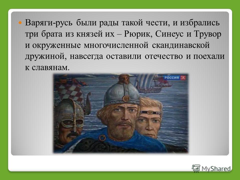 Варяги русь были рады такой чести, и избрались три брата из князей их – Рюрик, Синеус и Трувор и окруженные многочисленной скандинавской дружиной, навсегда оставили отечество и поехали к славянам.