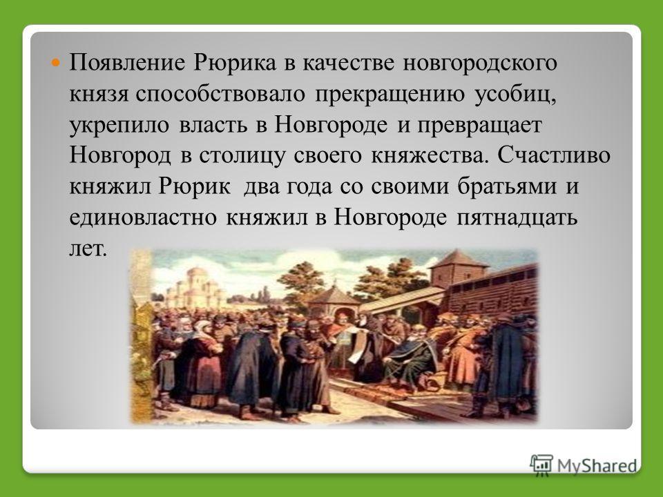 Появление Рюрика в качестве новгородского князя способствовало прекращению усобиц, укрепило власть в Новгороде и превращает Новгород в столицу своего княжества. Счастливо княжил Рюрик два года со своими братьями и единовластно княжил в Новгороде пятн