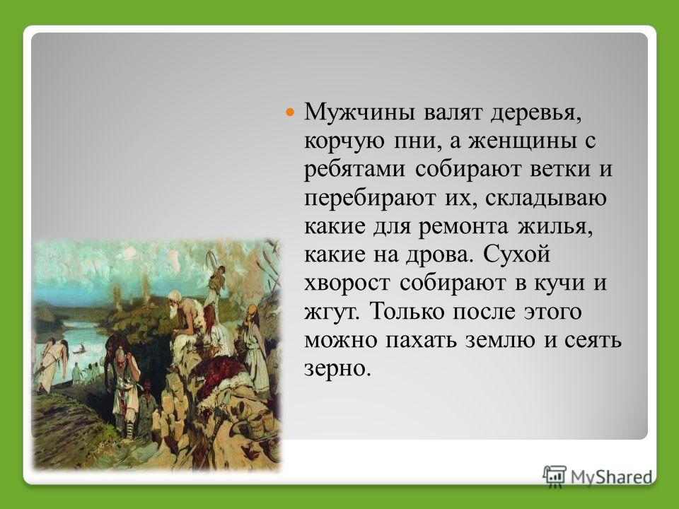 Мужчины валят деревья, корчую пни, а женщины с ребятами собирают ветки и перебирают их, складываю какие для ремонта жилья, какие на дрова. Сухой хворост собирают в кучи и жгут. Только после этого можно пахать землю и сеять зерно.