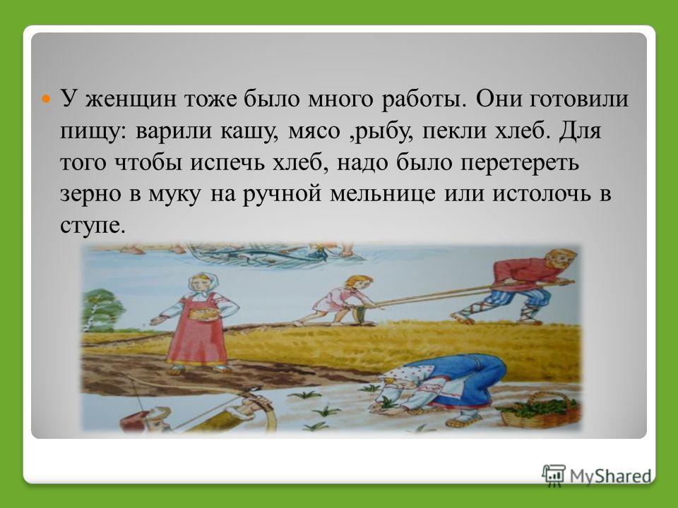 У женщин тоже было много работы. Они готовили пищу: варили кашу, мясо,рыбу, пекли хлеб. Для того чтобы испечь хлеб, надо было перетереть зерно в муку на ручной мельнице или истолочь в ступе.
