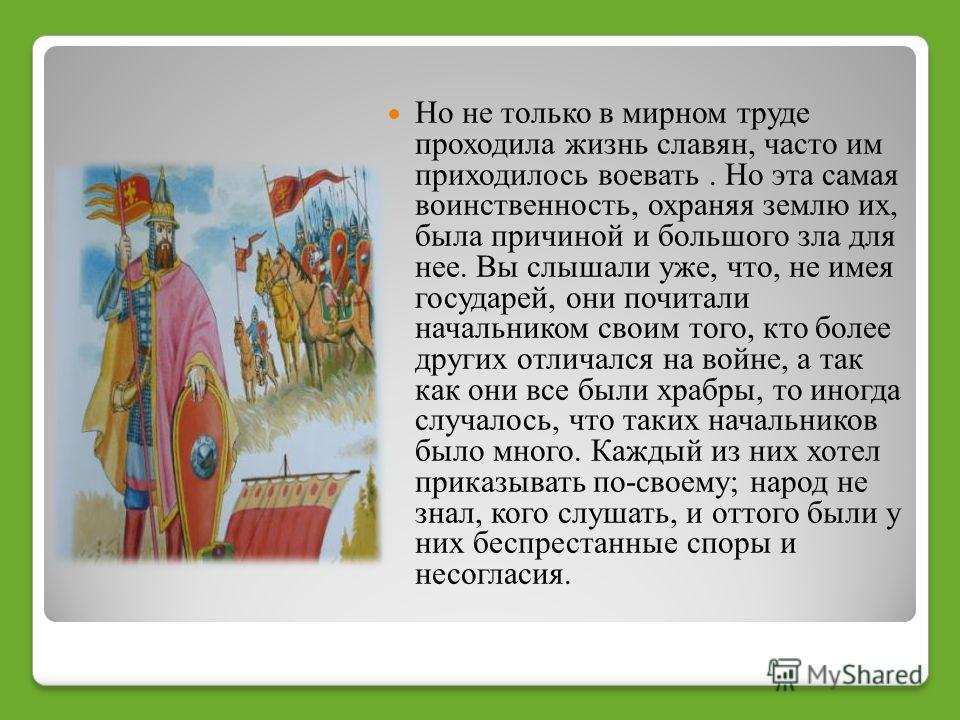 Но не только в мирном труде проходила жизнь славян, часто им приходилось воевать. Но эта самая воинственность, охраняя землю их, была причиной и большого зла для нее. Вы слышали уже, что, не имея государей, они почитали начальником своим того, кто бо