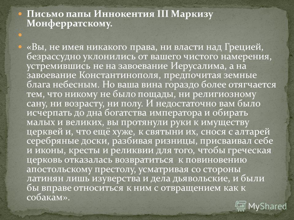 Письмо папы Иннокентия III Маркизу Монферратскому. «Вы, не имея никакого права, ни власти над Грецией, безрассудно уклонились от вашего чистого намерения, устремившись не на завоевание Иерусалима, а на завоевание Константинополя, предпочитая земные б