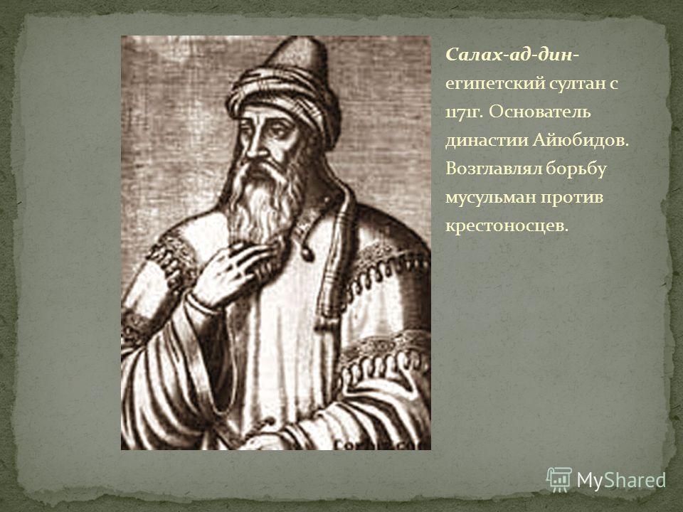 Салах-ад-дин- египетский султан с 1171г. Основатель династии Айюбидов. Возглавлял борьбу мусульман против крестоносцев.