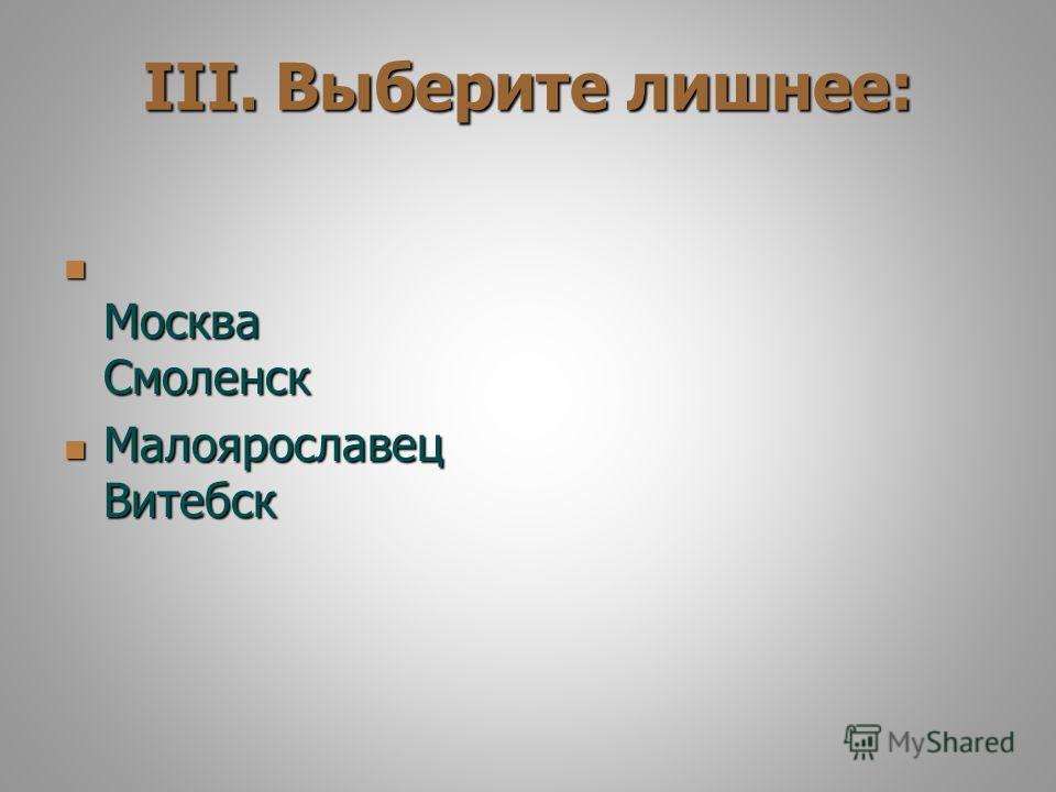 III. Выберите лишнее: Москва Смоленск Москва Смоленск Малоярославец Витебск Малоярославец Витебск