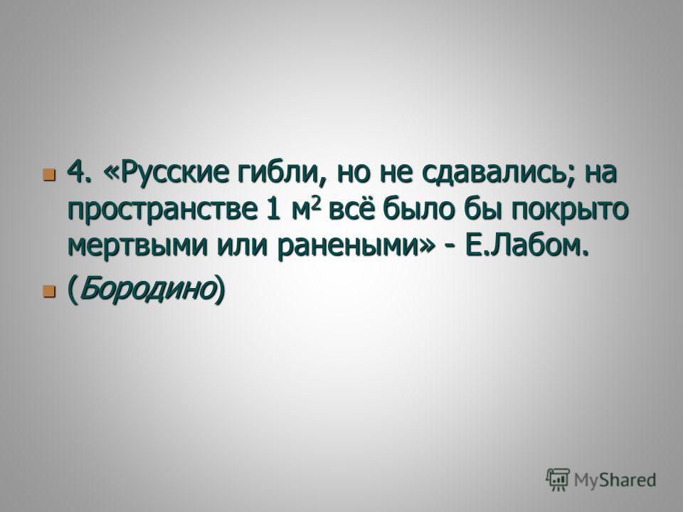 4. «Русские гибли, но не сдавались; на пространстве 1 м 2 всё было бы покрыто мертвыми или ранеными» - Е.Лабом. 4. «Русские гибли, но не сдавались; на пространстве 1 м 2 всё было бы покрыто мертвыми или ранеными» - Е.Лабом. (Бородино) (Бородино)