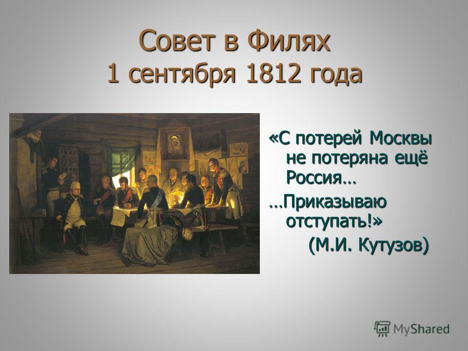 Совет в Филях 1 сентября 1812 года «С потерей Москвы не потеряна ещё Россия… …Приказываю отступать!» (М.И. Кутузов) (М.И. Кутузов)