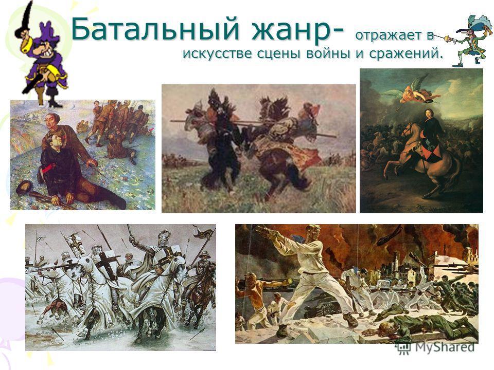 Батальный жанр- отражает в искусстве сцены войны и сражений. Батальный жанр- отражает в искусстве сцены войны и сражений.