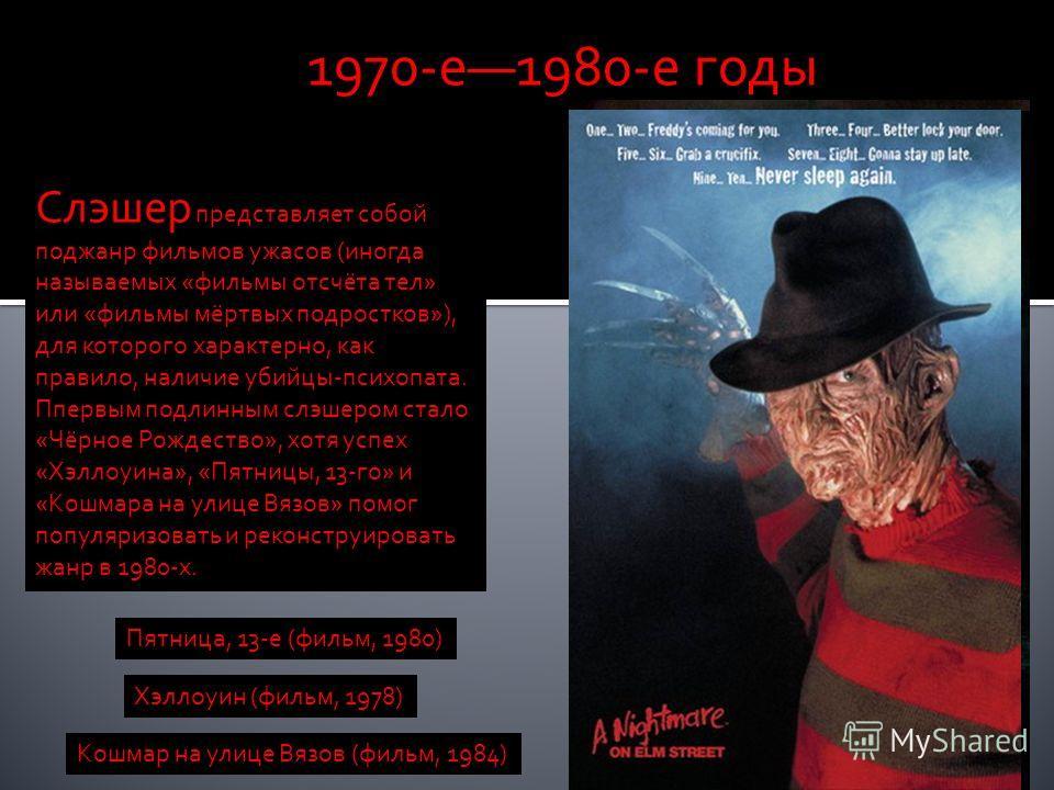 1970-е1980-е годы Слэшер представляет собой поджанр фильмов ужасов (иногда называемых «фильмы отсчёта тел» или «фильмы мёртвых подростков»), для которого характерно, как правило, наличие убийцы-психопата. Ппервым подлинным слэшером стало «Чёрное Рожд