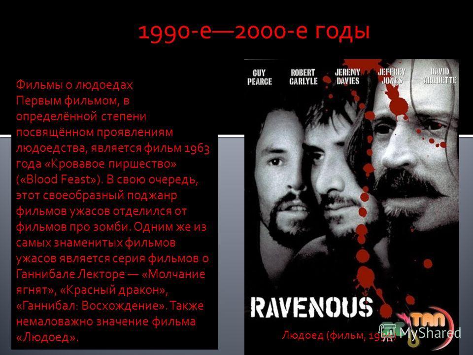 1990-е2000-е годы Фильмы о людоедах Первым фильмом, в определённой степени посвящённом проявлениям людоедства, является фильм 1963 года «Кровавое пиршество» («Blood Feast»). В свою очередь, этот своеобразный поджанр фильмов ужасов отделился от фильмо