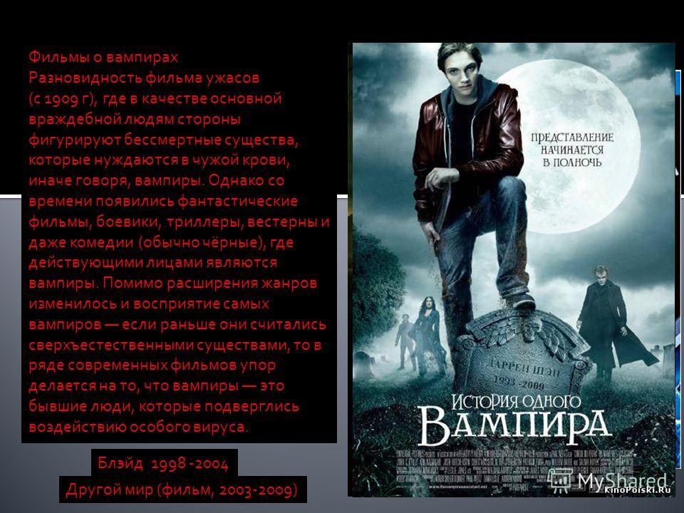 Блэйд 1998 -2004 Фильмы о вампирах Разновидность фильма ужасов (с 1909 г), где в качестве основной враждебной людям стороны фигурируют бессмертные существа, которые нуждаются в чужой крови, иначе говоря, вампиры. Однако со времени появились фантастич