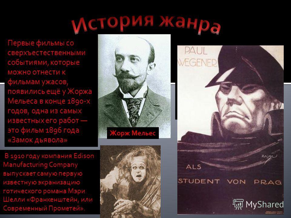 Первые фильмы со сверхъестественными событиями, которые можно отнести к фильмам ужасов, появились ещё у Жоржа Мельеса в конце 1890-х годов, одна из самых известных его работ это фильм 1896 года «Замок дьявола» Жорж Мельес 1890-е1920-е годы В 1910 год
