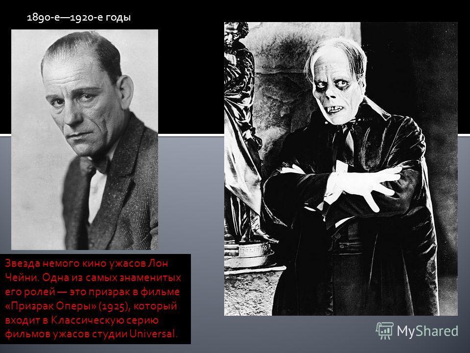 1890-е1920-е годы Звезда немого кино ужасов Лон Чейни. Одна из самых знаменитых его ролей это призрак в фильме «Призрак Оперы» (1925), который входит в Классическую серию фильмов ужасов студии Universal.