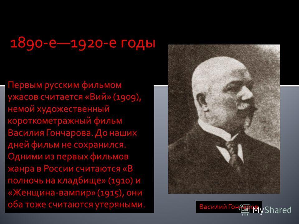 Первым русским фильмом ужасов считается «Вий» (1909), немой художественный короткометражный фильм Василия Гончарова. До наших дней фильм не сохранился. Одними из первых фильмов жанра в России считаются «В полночь на кладбище» (1910) и «Женщина-вампир
