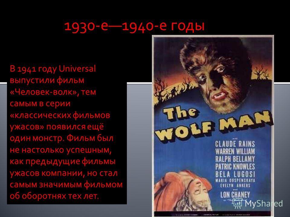 В 1941 году Universal выпустили фильм «Человек-волк», тем самым в серии «классических фильмов ужасов» появился ещё один монстр. Фильм был не настолько успешным, как предыдущие фильмы ужасов компании, но стал самым значимым фильмом об оборотнях тех ле
