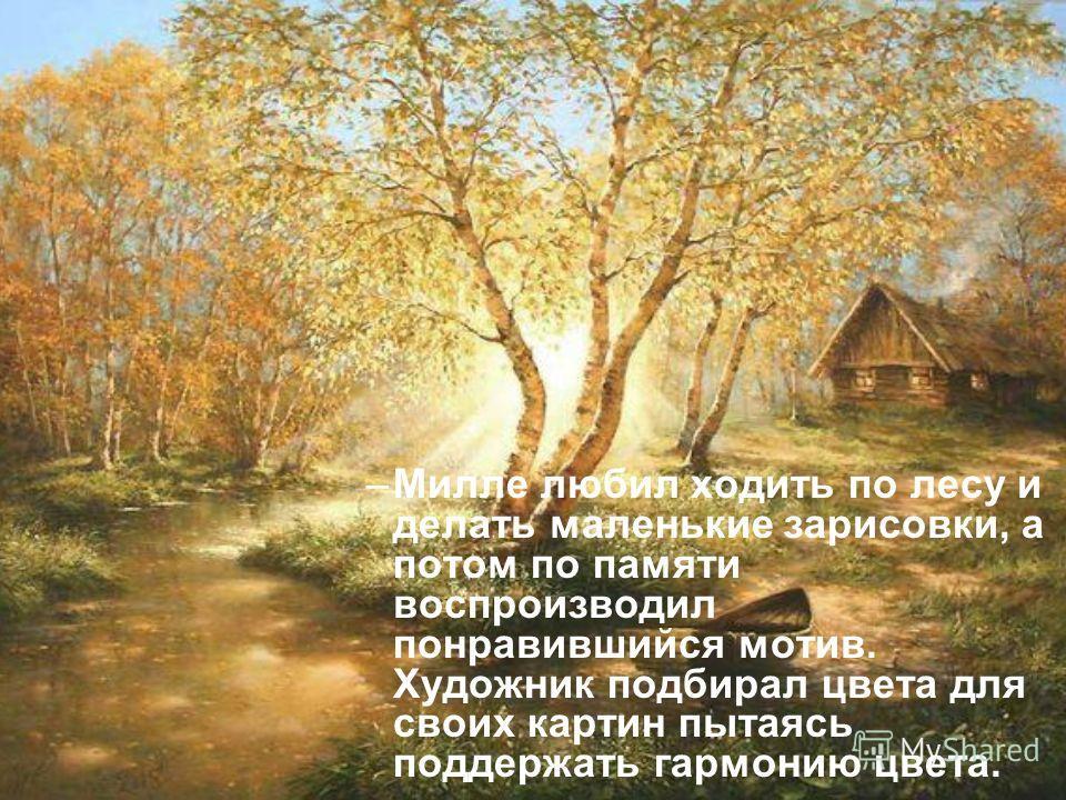 –М–Милле любил ходить по лесу и делать маленькие зарисовки, а потом по памяти воспроизводил понравившийся мотив. Художник подбирал цвета для своих картин пытаясь поддержать гармонию цвета.