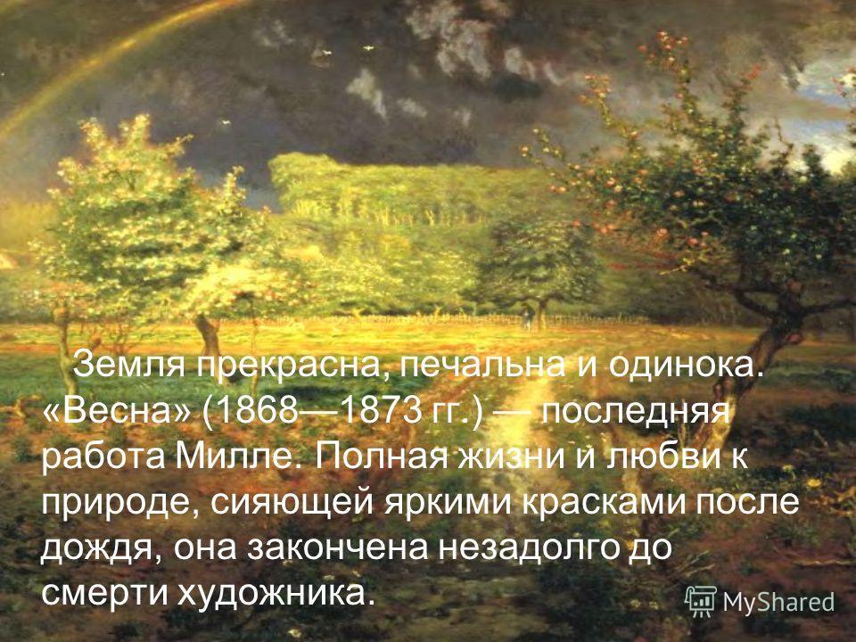 Земля прекрасна, печальна и одинока. «Весна» (18681873 гг.) последняя работа Милле. Полная жизни и любви к природе, сияющей яркими красками после дождя, она закончена незадолго до смерти художника.