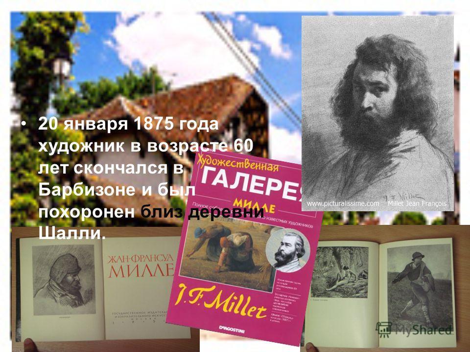 20 января 1875 года художник в возрасте 60 лет скончался в Барбизоне и был похоронен близ деревни Шалли.