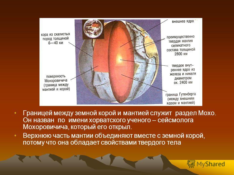 Границей между земной корой и мантией служит раздел Мохо. Он назван по имени хорватского ученого – сейсмолога Мохоровичича, который его открыл. Верхнюю часть мантии объединяют вместе с земной корой, потому что она обладает свойствами твердого тела