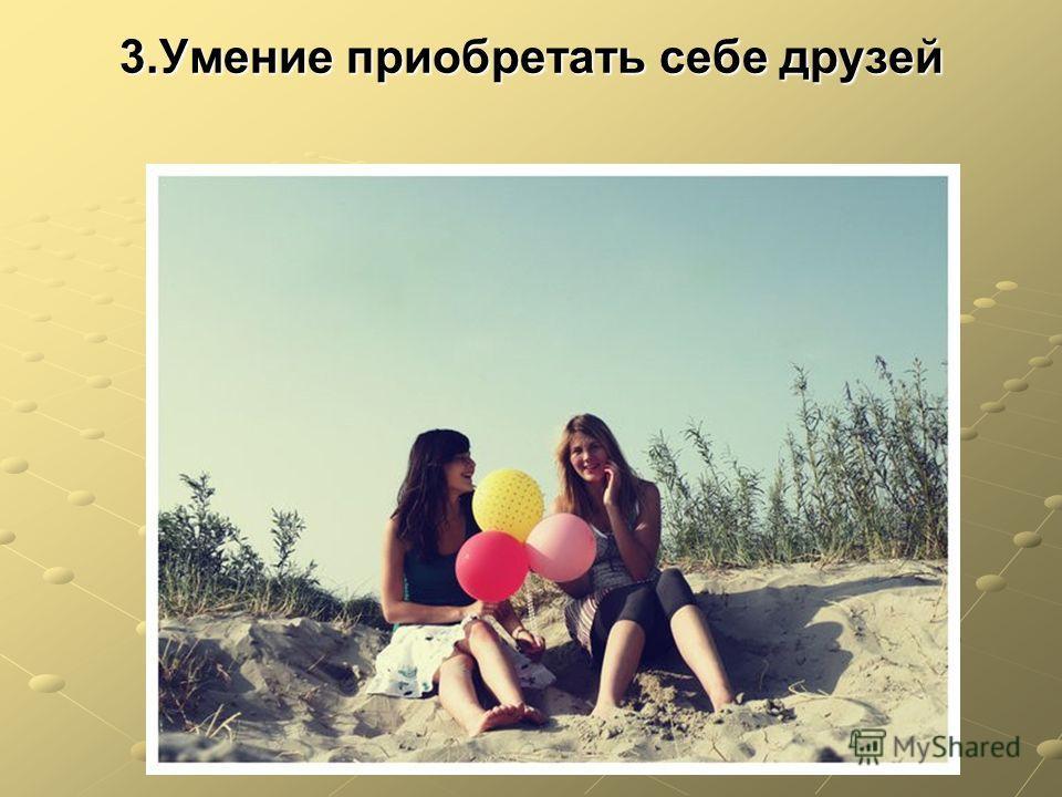 3.Умение приобретать себе друзей