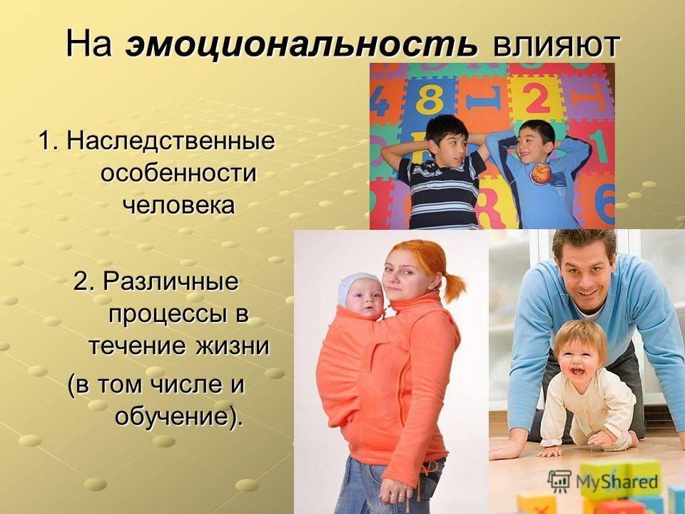 На эмоциональность влияют 1. Наследственные особенности человека 2. Различные процессы в течение жизни (в том числе и обучение).