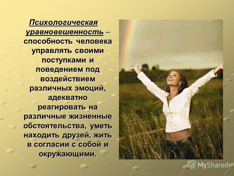 Психологическая уравновешенность – способность человека управлять своими поступками и поведением под воздействием различных эмоций, адекватно реагировать на различные жизненные обстоятельства, уметь находить друзей, жить в согласии с собой и окружающ