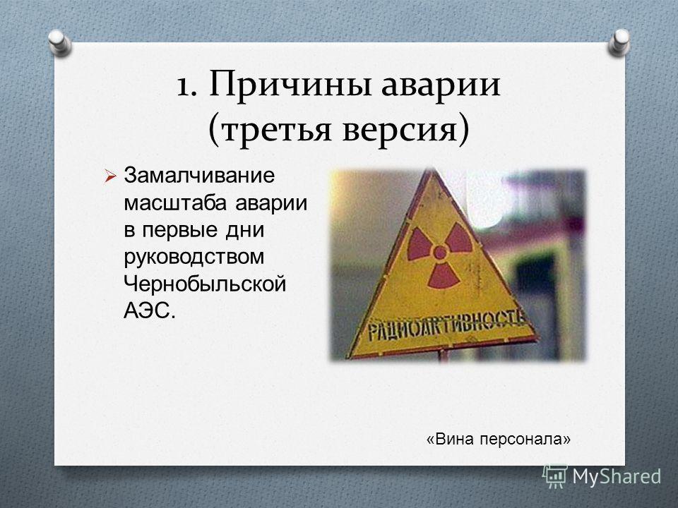 1. Причины аварии (третья версия) Замалчивание масштаба аварии в первые дни руководством Чернобыльской АЭС. « Вина персонала »