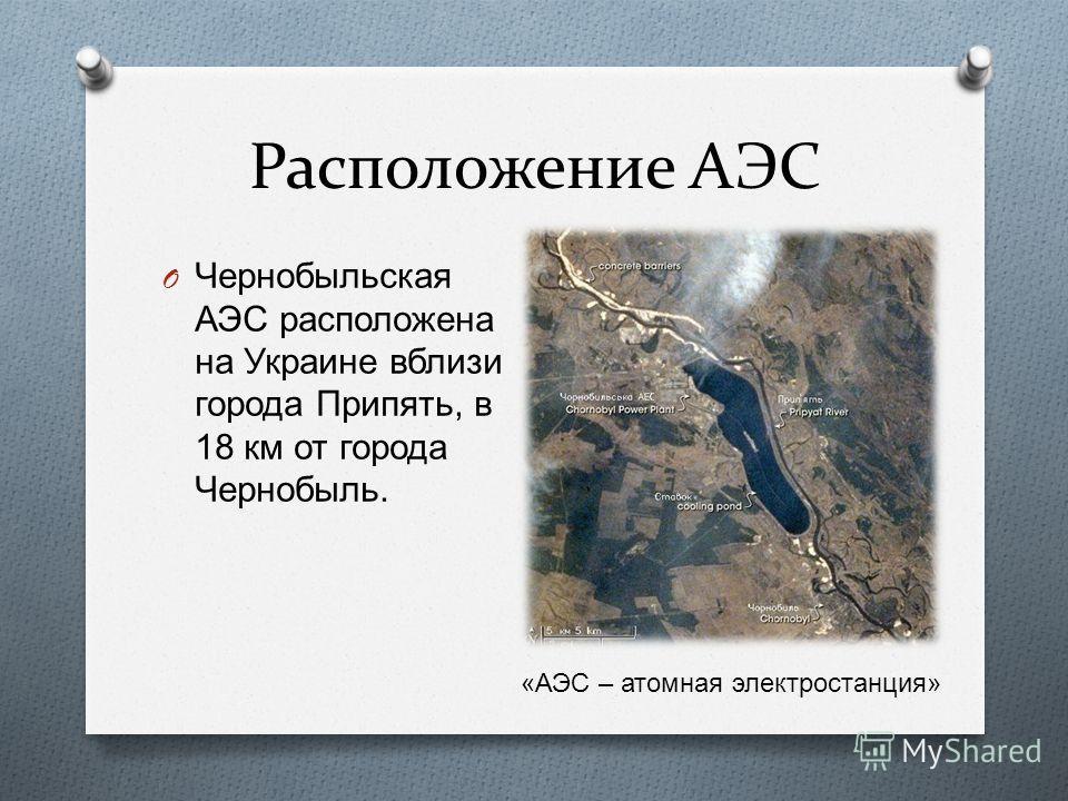 Расположение АЭС O Чернобыльская АЭС расположена на Украине вблизи города Припять, в 18 км от города Чернобыль. « АЭС – атомная электростанция »