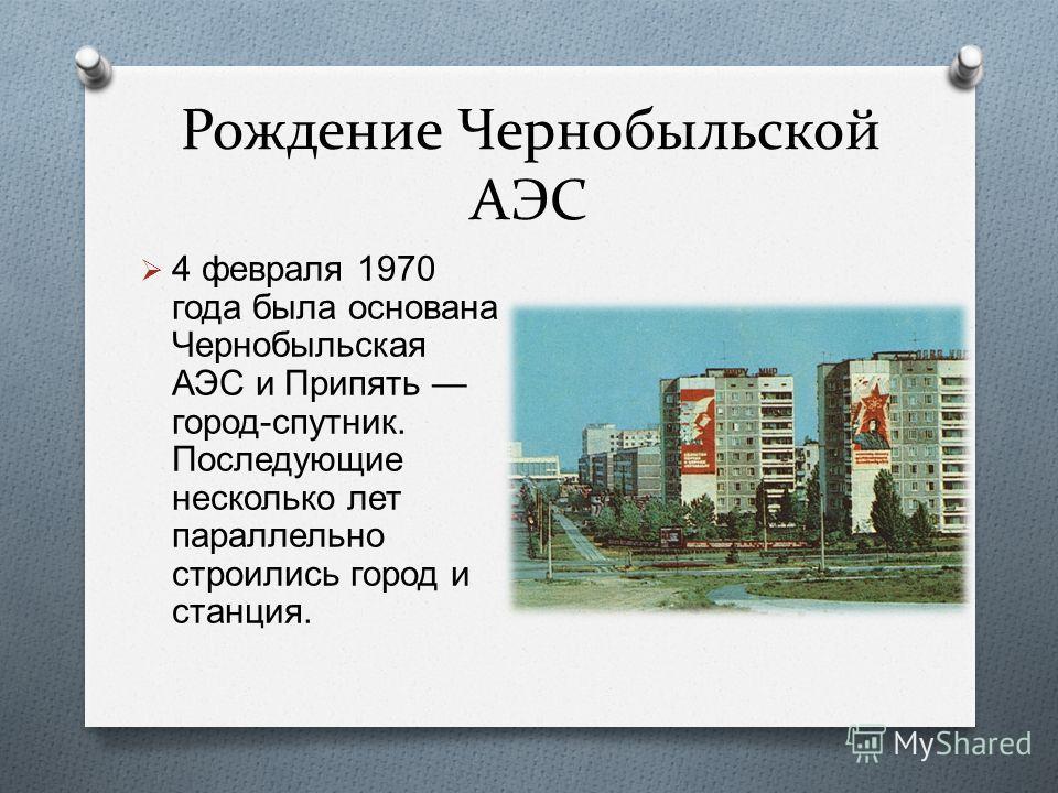 Рождение Чернобыльской АЭС 4 февраля 1970 года была основана Чернобыльская АЭС и Припять город - спутник. Последующие несколько лет параллельно строились город и станция.