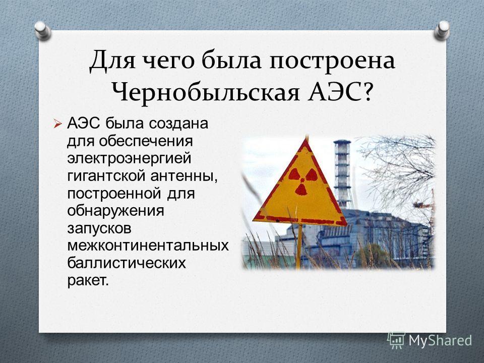 Для чего была построена Чернобыльская АЭС? АЭС была создана для обеспечения электроэнергией гигантской антенны, построенной для обнаружения запусков межконтинентальных баллистических ракет.
