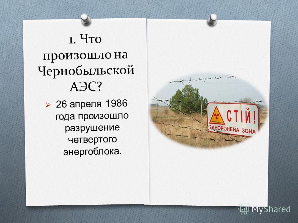 1. Что произошло на Чернобыльской АЭС? 26 апреля 1986 года произошло разрушение четвертого энергоблока.
