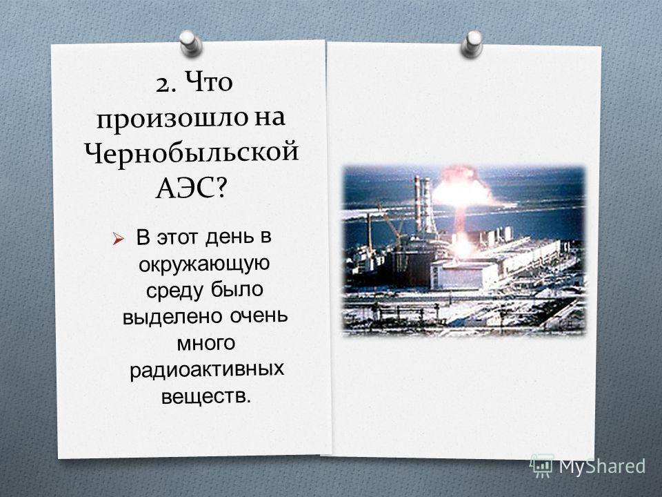 2. Что произошло на Чернобыльской АЭС? В этот день в окружающую среду было выделено очень много радиоактивных веществ.