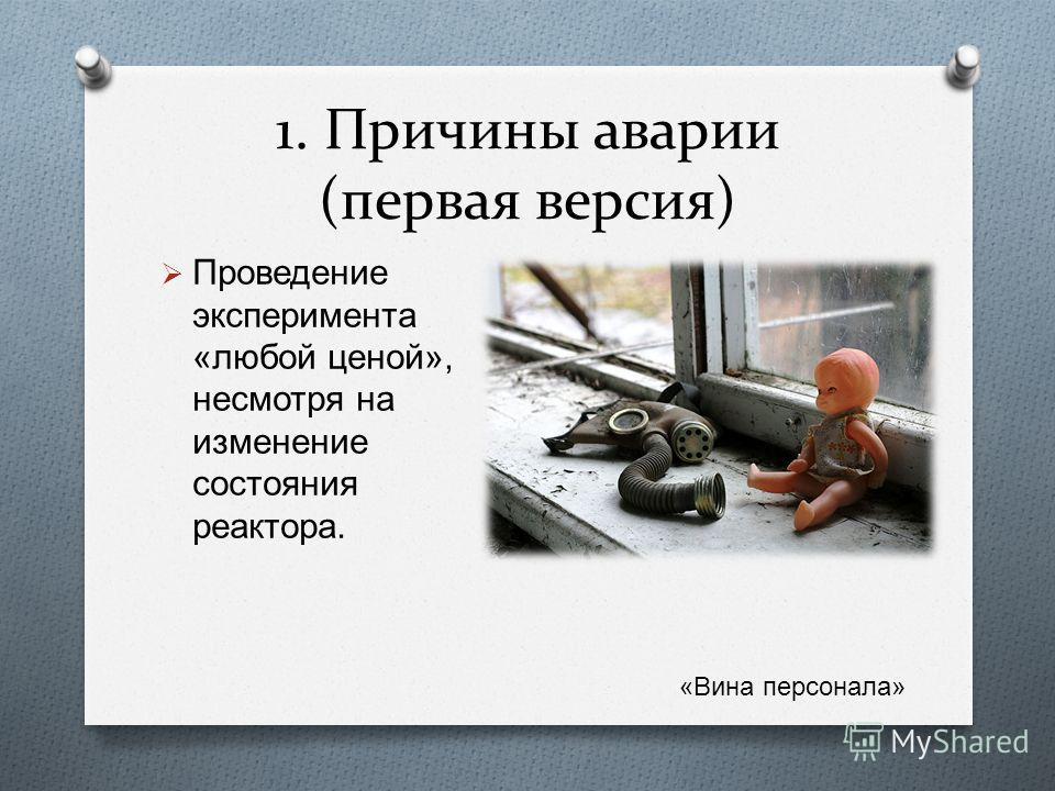 1. Причины аварии (первая версия) Проведение эксперимента « любой ценой », несмотря на изменение состояния реактора. « Вина персонала »