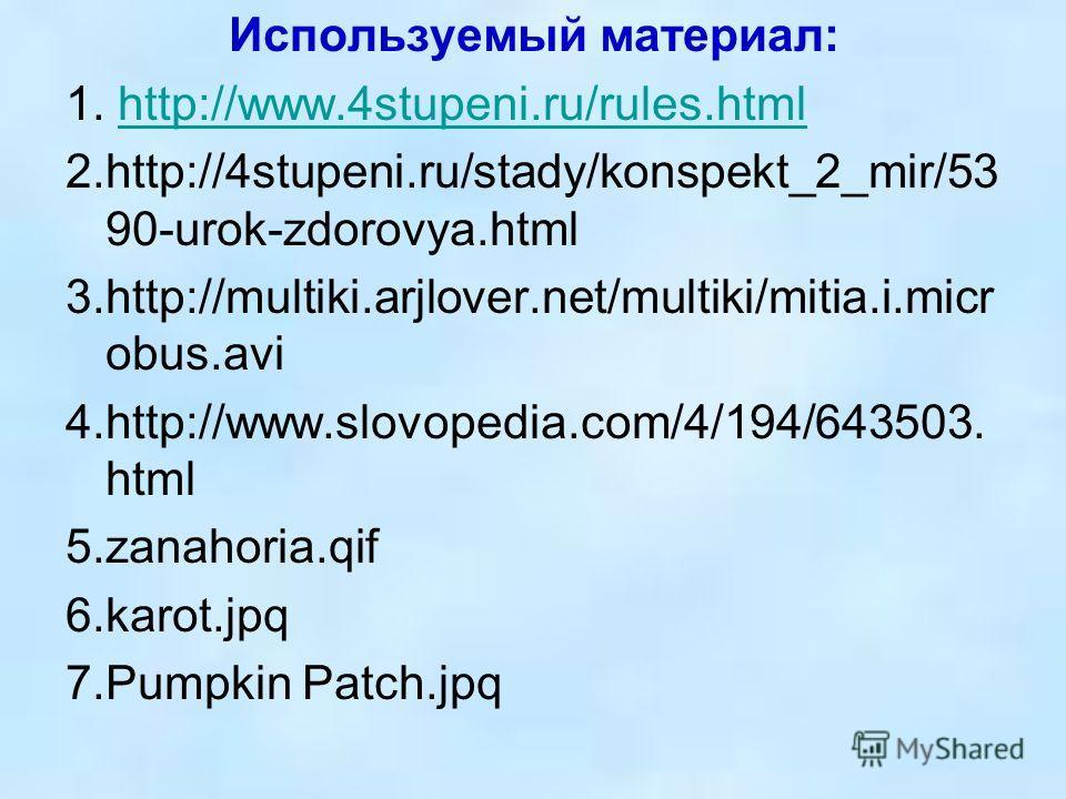 Используемый материал: 1. http://www.4stupeni.ru/rules.htmlhttp://www.4stupeni.ru/rules.html 2.http://4stupeni.ru/stady/konspekt_2_mir/53 90-urok-zdorovya.html 3.http://multiki.arjlover.net/multiki/mitia.i.micr obus.avi 4.http://www.slovopedia.com/4/