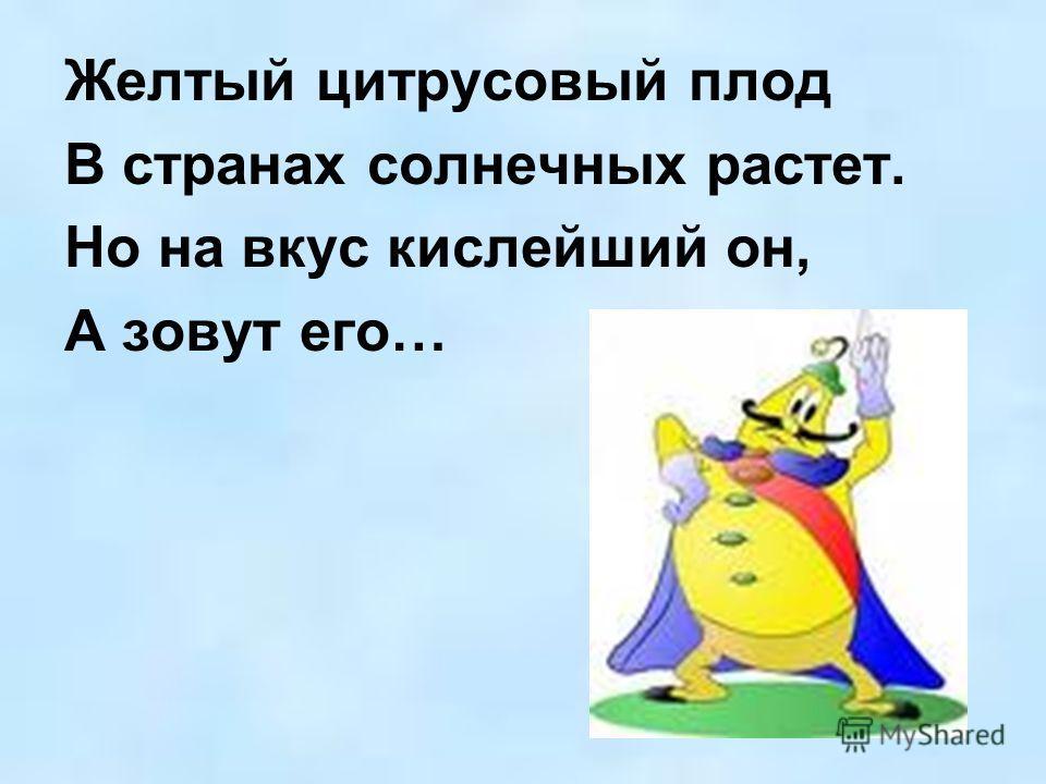 Желтый цитрусовый плод В странах солнечных растет. Но на вкус кислейший он, А зовут его…